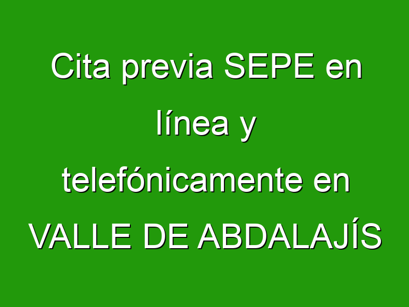 Cita previa SEPE en línea y telefónicamente en VALLE DE ABDALAJÍS