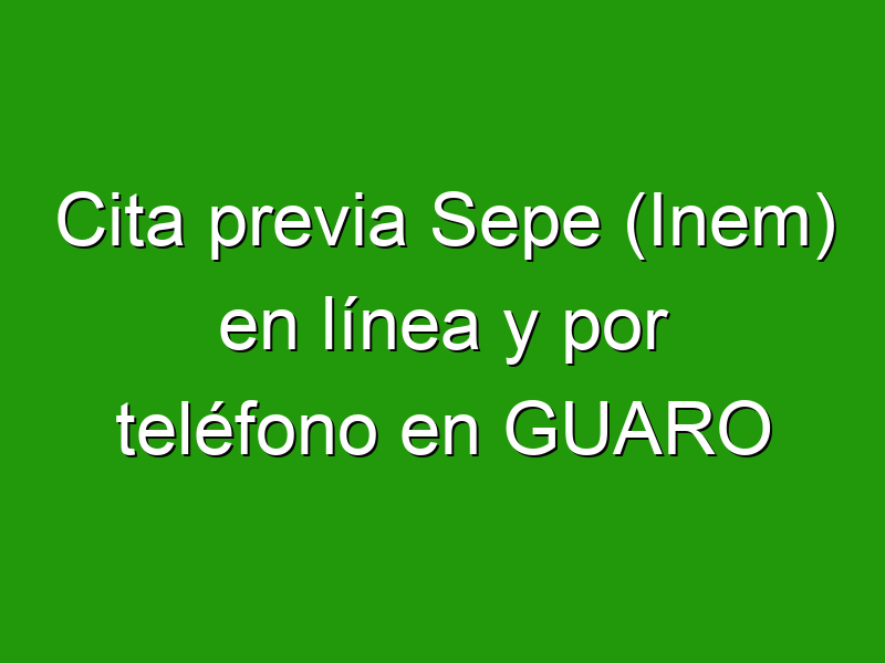 Cita previa Sepe (Inem) en línea y por teléfono en GUARO