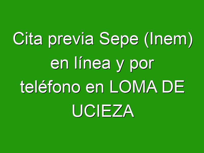 Cita previa Sepe (Inem) en línea y por teléfono en LOMA DE UCIEZA