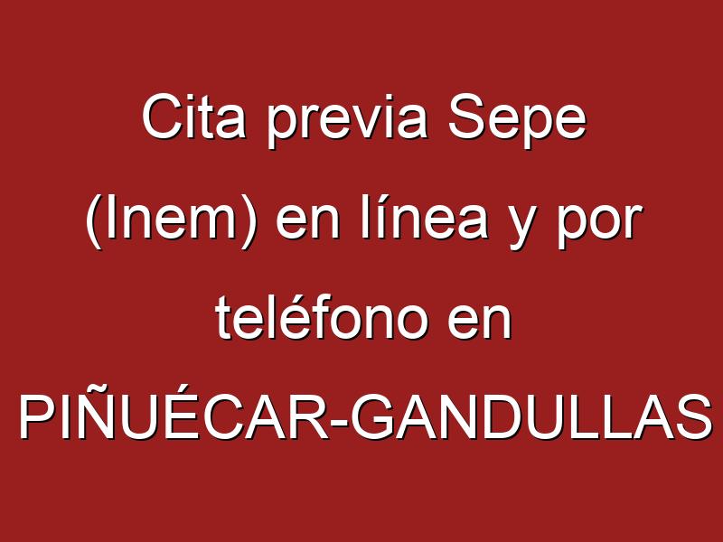 Cita previa Sepe (Inem) en línea y por teléfono en PIÑUÉCAR-GANDULLAS