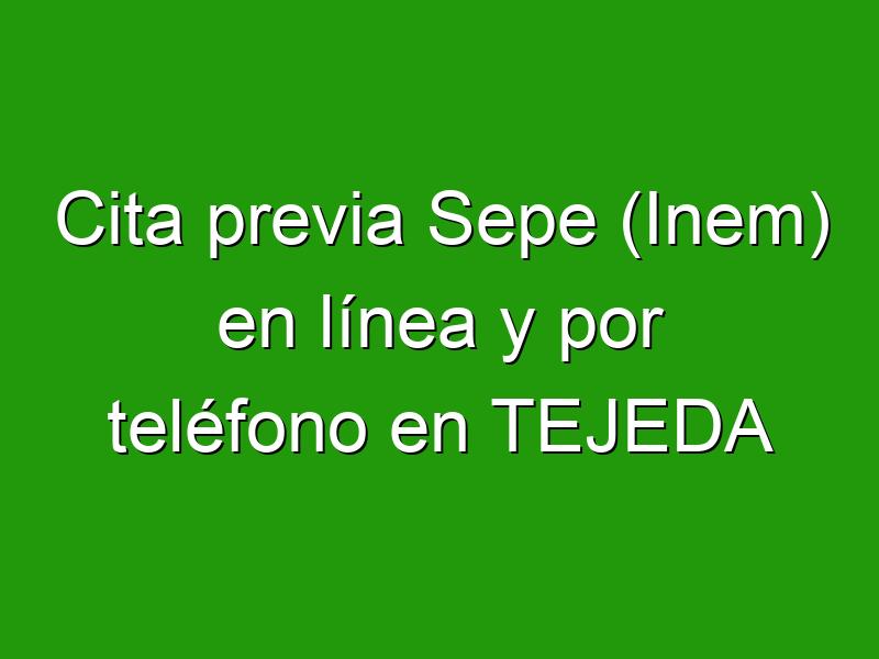 Cita previa Sepe (Inem) en línea y por teléfono en TEJEDA