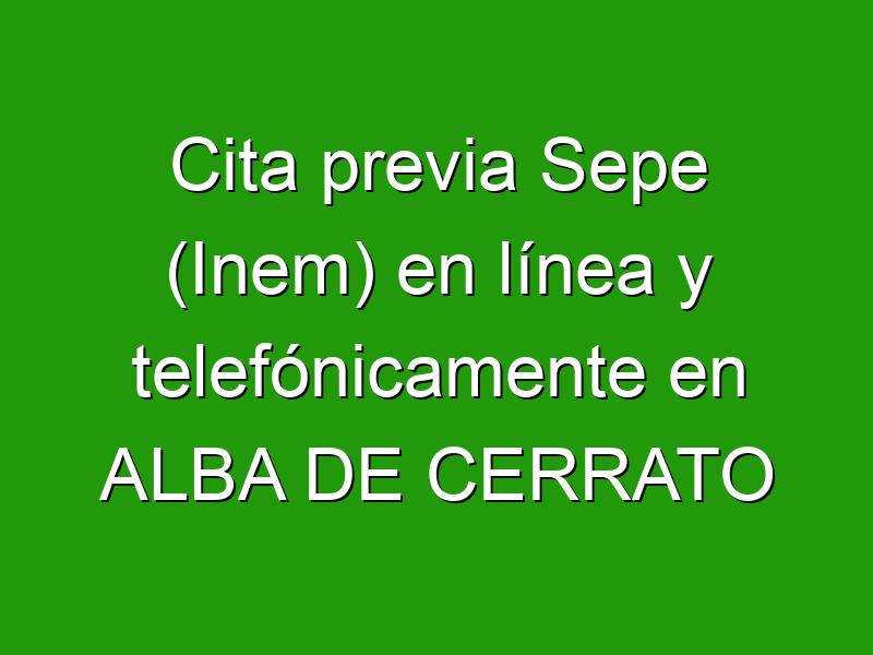 Cita previa Sepe (Inem) en línea y telefónicamente en ALBA DE CERRATO