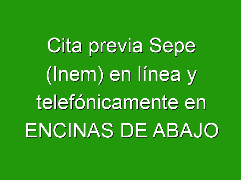 Cita previa Sepe (Inem) en línea y telefónicamente en ENCINAS DE ABAJO