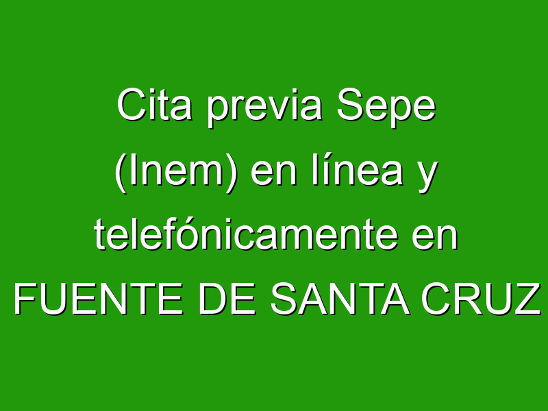 Cita previa Sepe (Inem) en línea y telefónicamente en FUENTE DE SANTA CRUZ