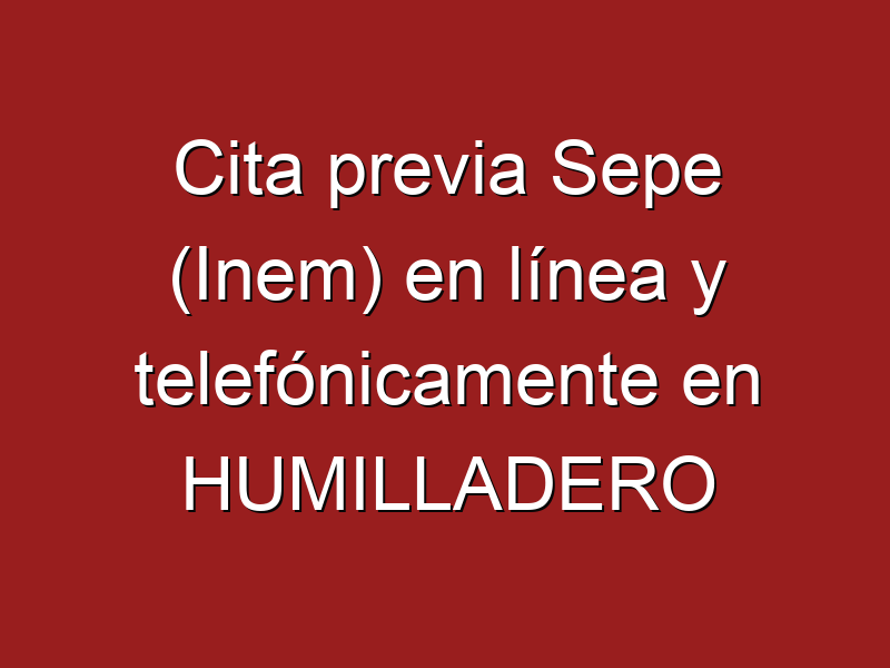 Cita previa Sepe (Inem) en línea y telefónicamente en HUMILLADERO
