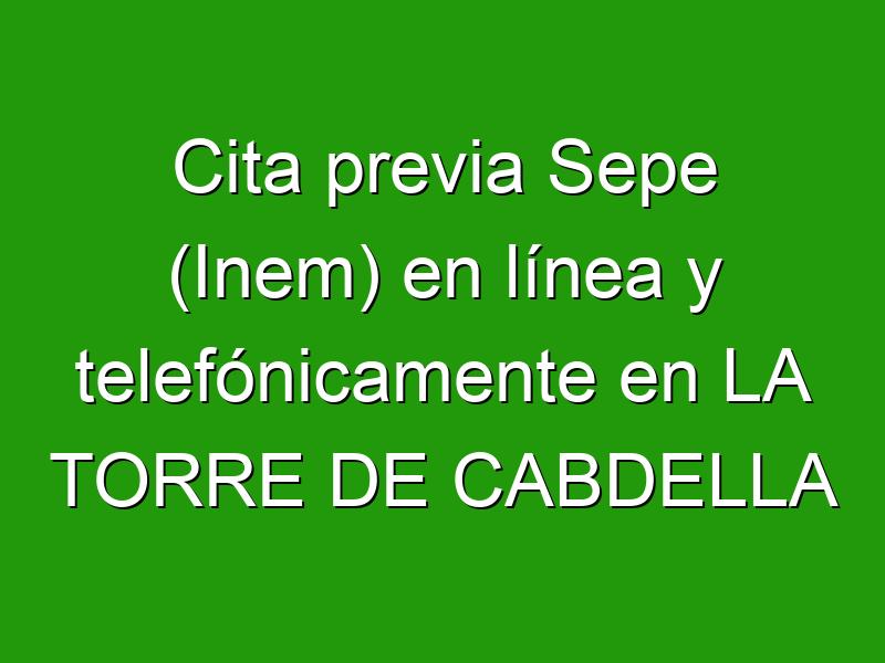 Cita previa Sepe (Inem) en línea y telefónicamente en LA TORRE DE CABDELLA