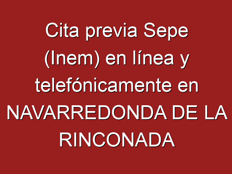Cita previa Sepe (Inem) en línea y telefónicamente en NAVARREDONDA DE LA RINCONADA