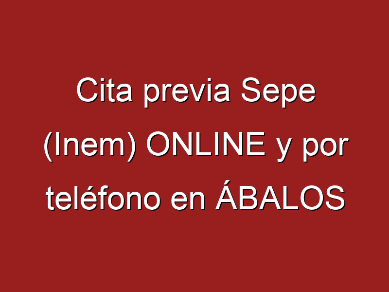 Cita previa Sepe (Inem) ONLINE y por teléfono en ÁBALOS