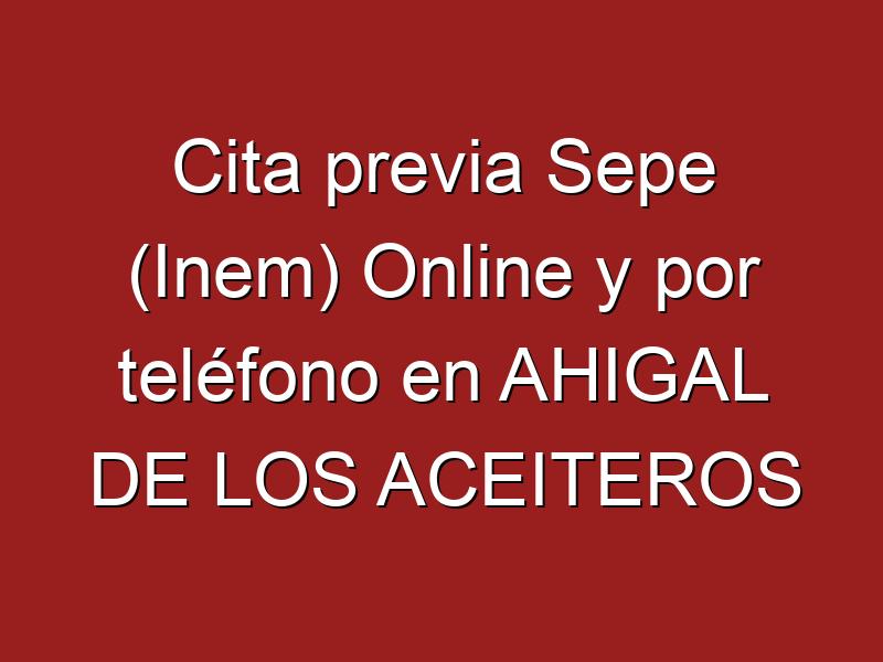 Cita previa Sepe (Inem) Online y por teléfono en AHIGAL DE LOS ACEITEROS