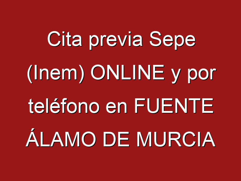 Cita previa Sepe (Inem) ONLINE y por teléfono en FUENTE ÁLAMO DE MURCIA