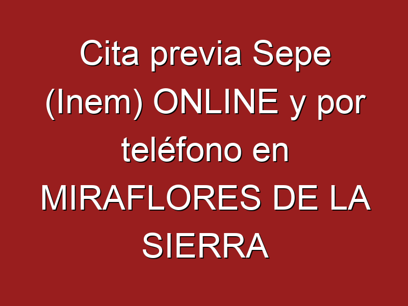 Cita previa Sepe (Inem) ONLINE y por teléfono en MIRAFLORES DE LA SIERRA