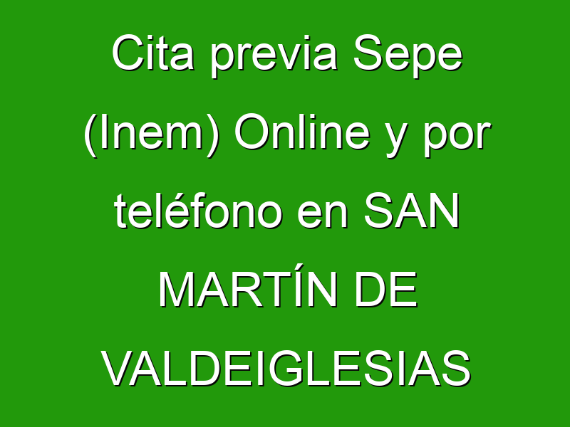 Cita previa Sepe (Inem) Online y por teléfono en SAN MARTÍN DE VALDEIGLESIAS