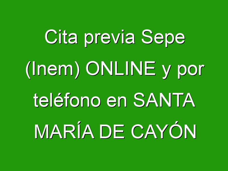 Cita previa Sepe (Inem) ONLINE y por teléfono en SANTA MARÍA DE CAYÓN