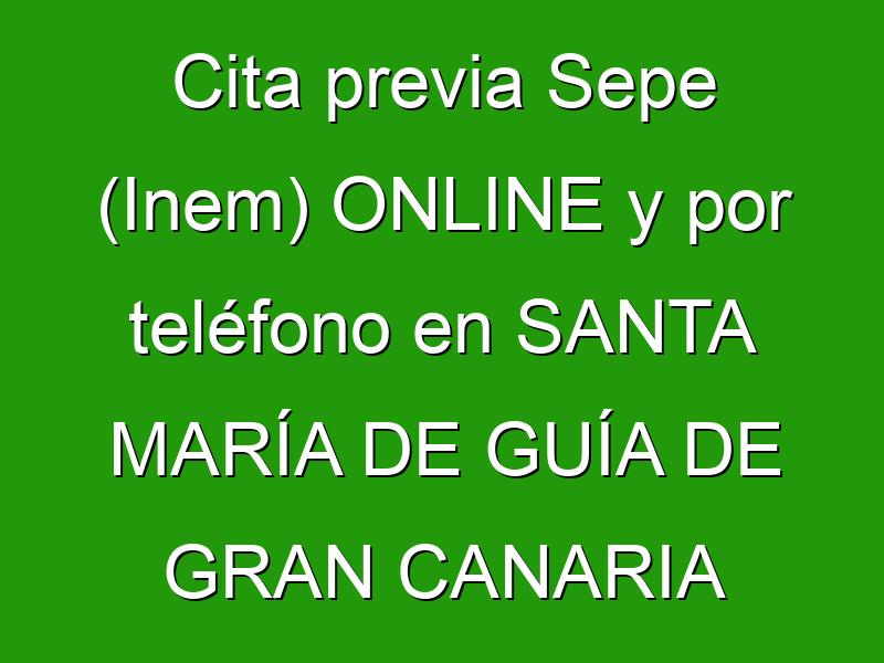 Cita previa Sepe (Inem) ONLINE y por teléfono en SANTA MARÍA DE GUÍA DE GRAN CANARIA