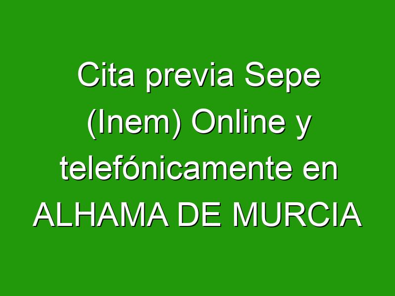 Cita previa Sepe (Inem) Online y telefónicamente en ALHAMA DE MURCIA