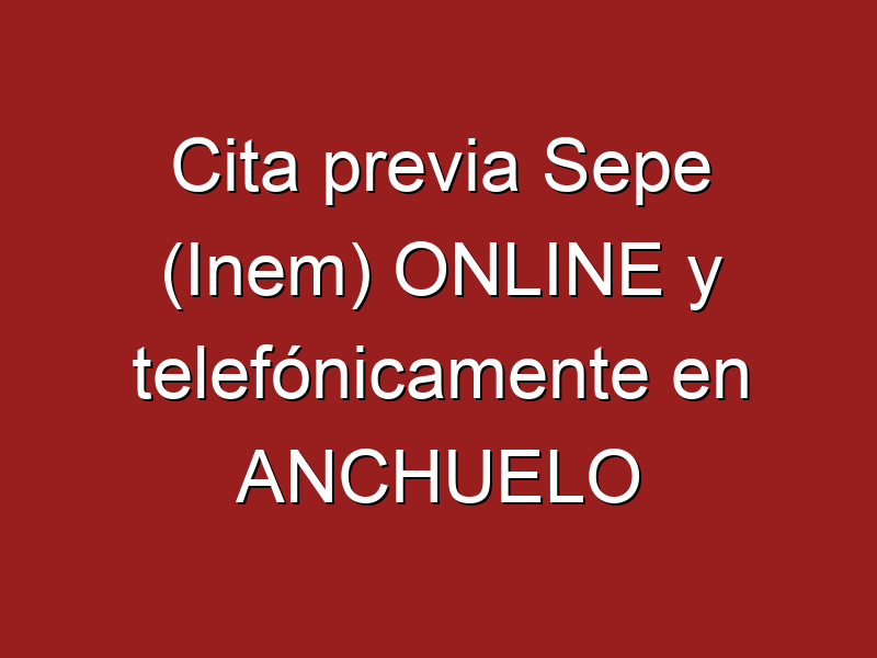 Cita previa Sepe (Inem) ONLINE y telefónicamente en ANCHUELO