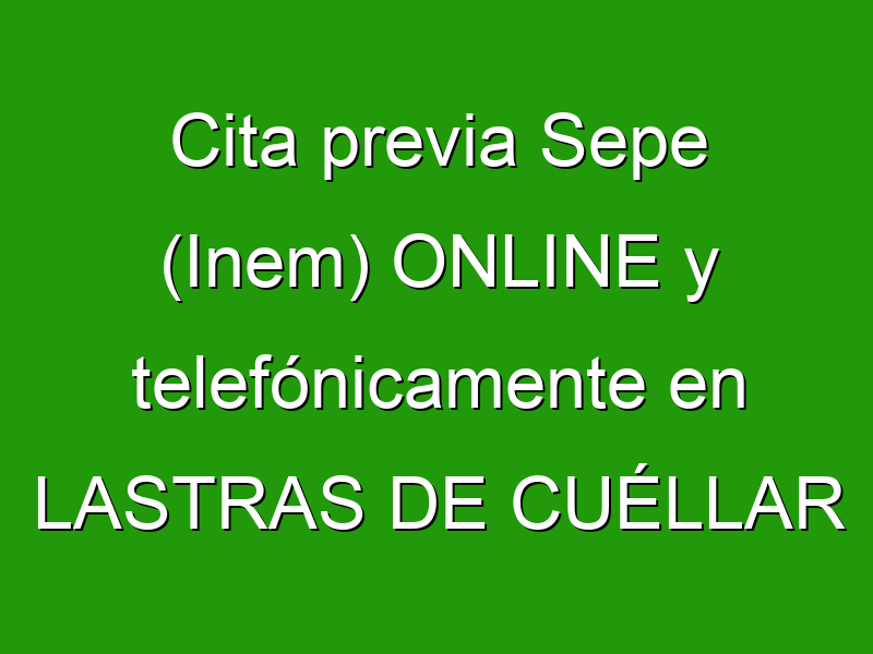 Cita previa Sepe (Inem) ONLINE y telefónicamente en LASTRAS DE CUÉLLAR