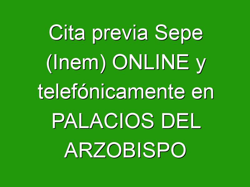 Cita previa Sepe (Inem) ONLINE y telefónicamente en PALACIOS DEL ARZOBISPO