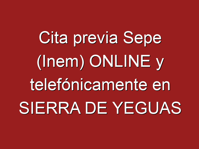 Cita previa Sepe (Inem) ONLINE y telefónicamente en SIERRA DE YEGUAS