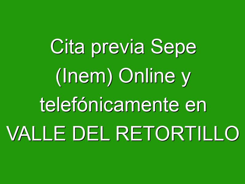 Cita previa Sepe (Inem) Online y telefónicamente en VALLE DEL RETORTILLO