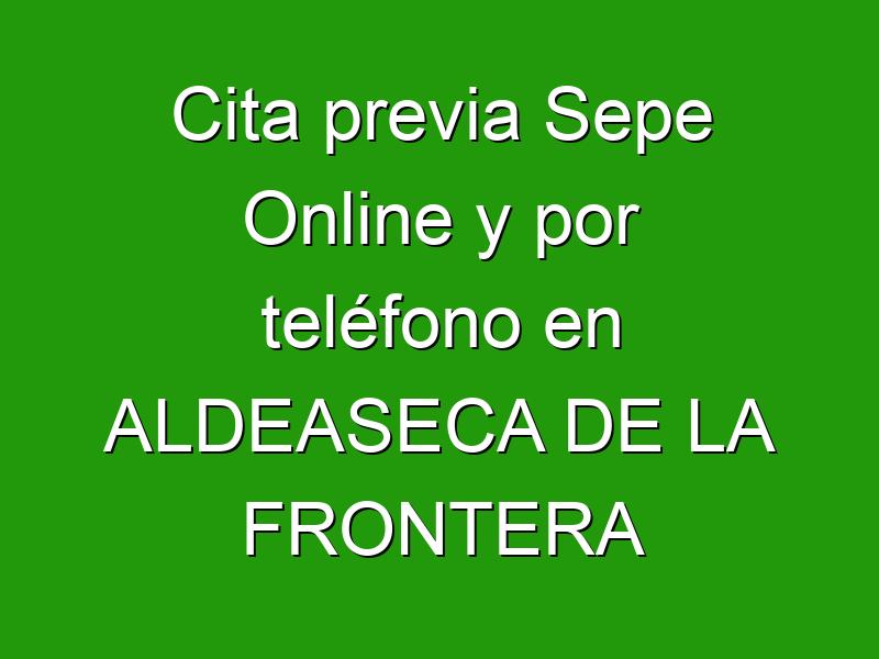Cita previa Sepe Online y por teléfono en ALDEASECA DE LA FRONTERA