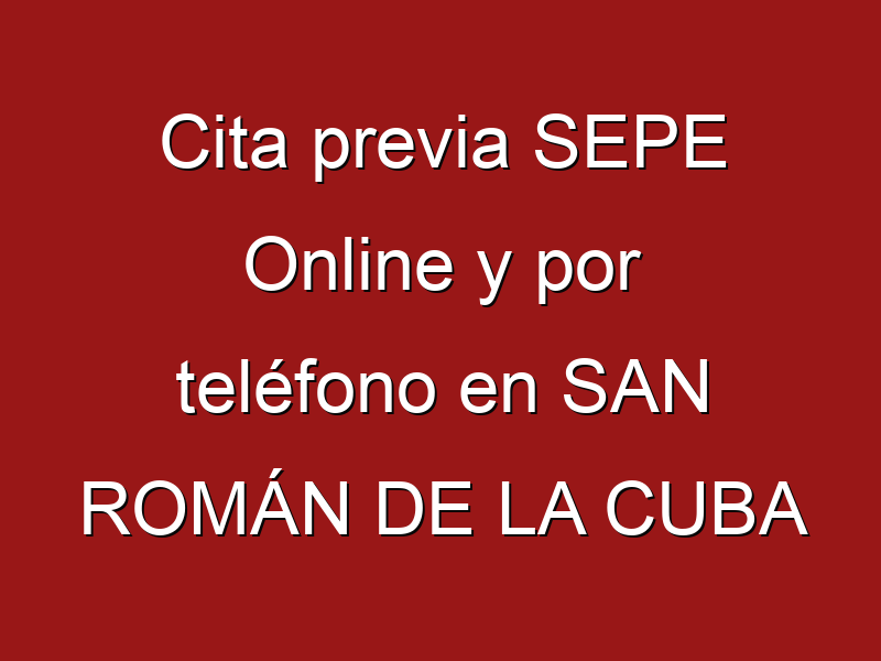 Cita previa SEPE Online y por teléfono en SAN ROMÁN DE LA CUBA