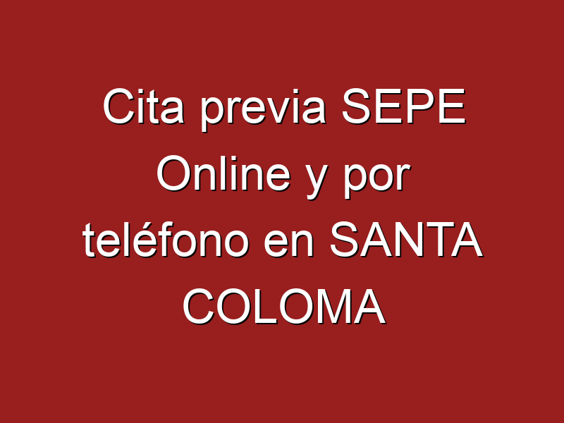 Cita previa SEPE Online y por teléfono en SANTA COLOMA