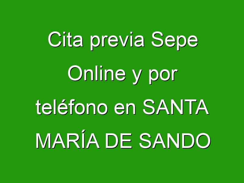 Cita previa Sepe Online y por teléfono en SANTA MARÍA DE SANDO