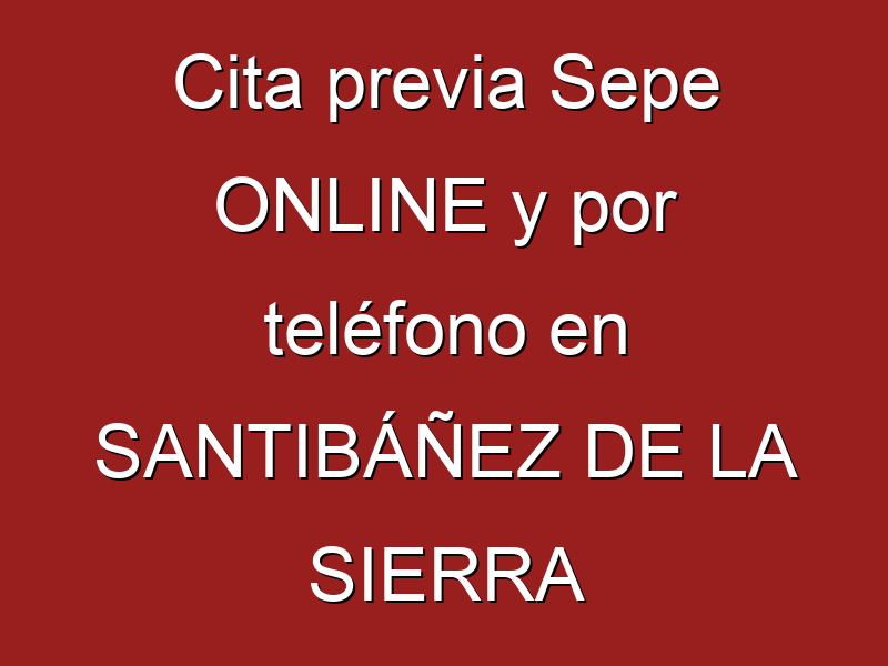 Cita previa Sepe ONLINE y por teléfono en SANTIBÁÑEZ DE LA SIERRA
