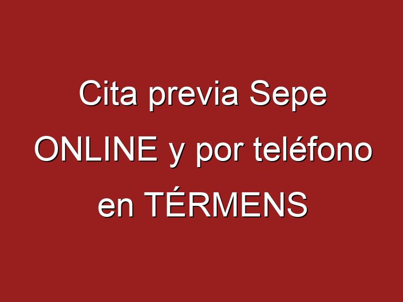 Cita previa Sepe ONLINE y por teléfono en TÉRMENS
