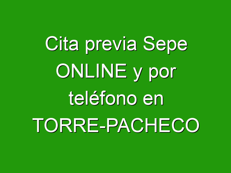Cita previa Sepe ONLINE y por teléfono en TORRE-PACHECO