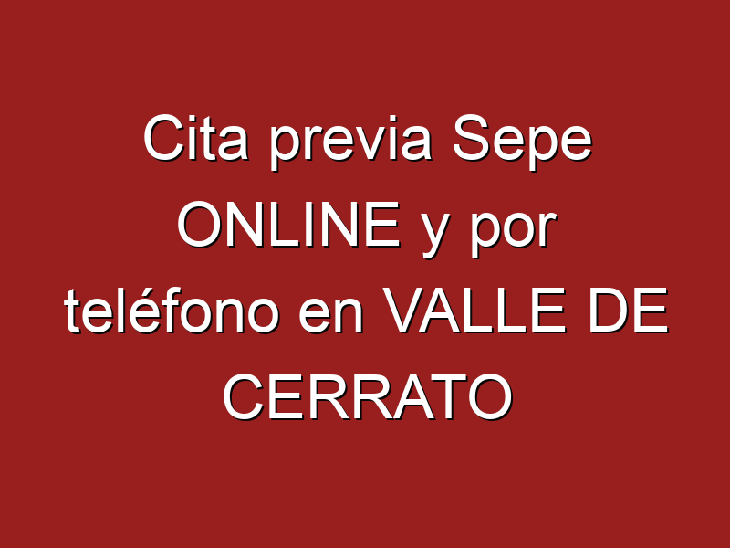 Cita previa Sepe ONLINE y por teléfono en VALLE DE CERRATO