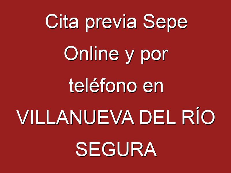 Cita previa Sepe Online y por teléfono en VILLANUEVA DEL RÍO SEGURA