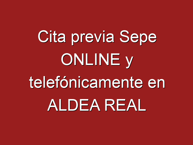 Cita previa Sepe ONLINE y telefónicamente en ALDEA REAL