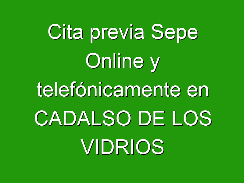 Cita previa Sepe Online y telefónicamente en CADALSO DE LOS VIDRIOS