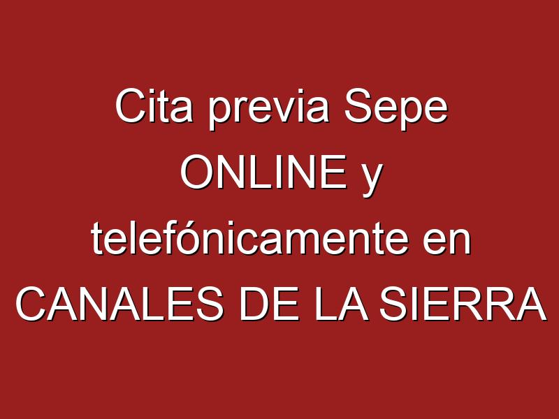 Cita previa Sepe ONLINE y telefónicamente en CANALES DE LA SIERRA