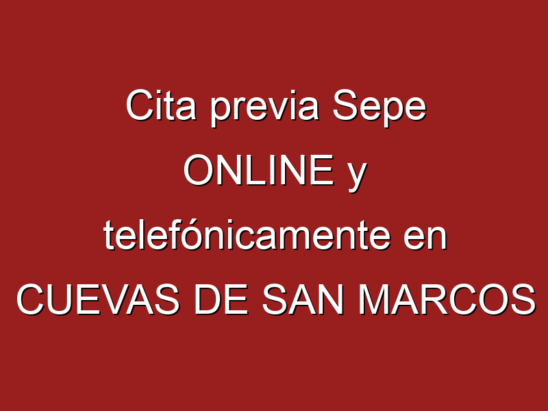 Cita previa Sepe ONLINE y telefónicamente en CUEVAS DE SAN MARCOS