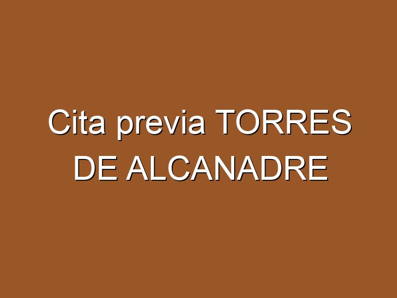 Cita previa TORRES DE ALCANADRE