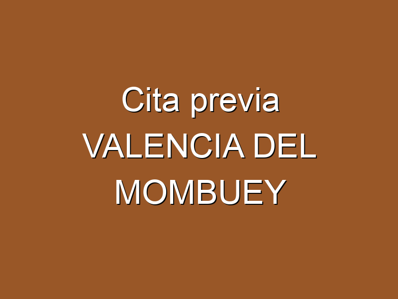 Cita previa VALENCIA DEL MOMBUEY
