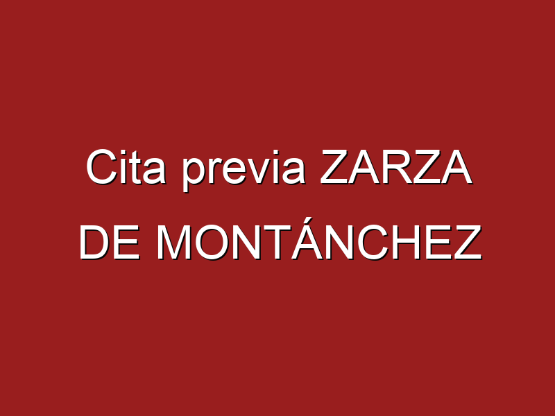Cita previa ZARZA DE MONTÁNCHEZ