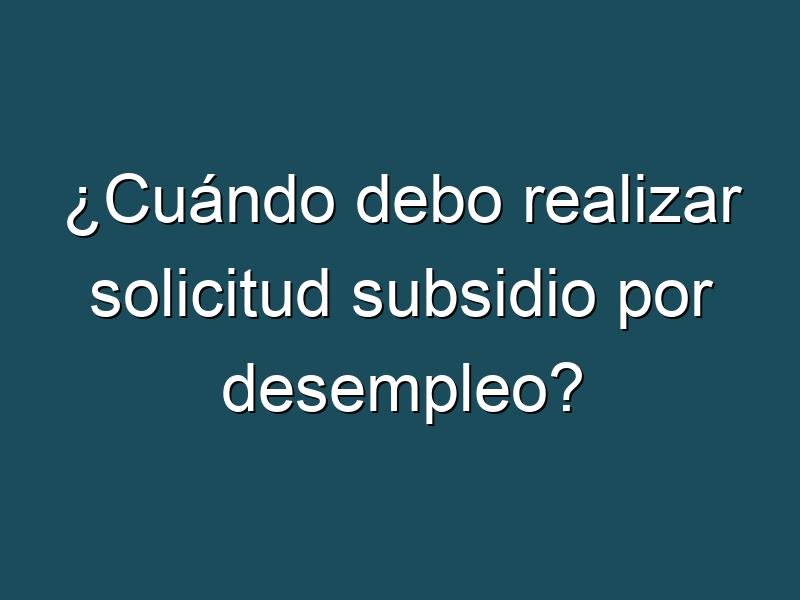 ¿Cuándo debo realizar solicitud subsidio por desempleo?