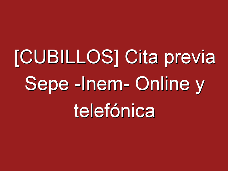 [CUBILLOS] Cita previa Sepe -Inem- Online y telefónica