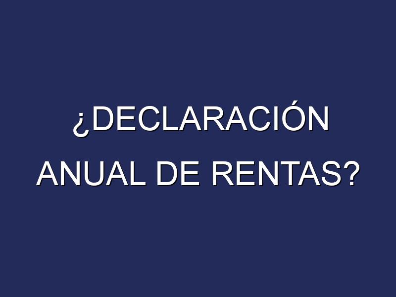 ¿DECLARACIÓN ANUAL DE RENTAS?