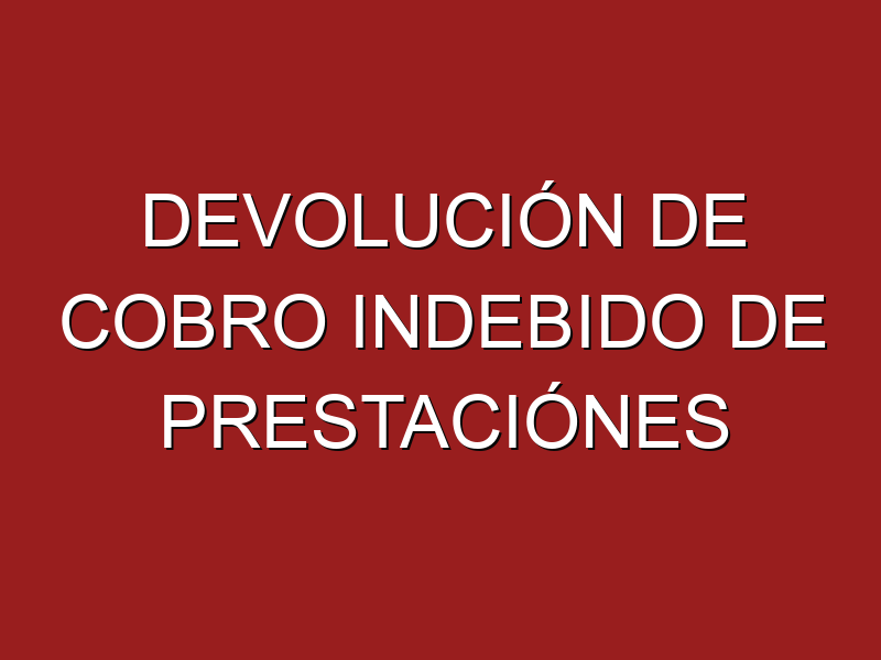 ¿DEVOLUCIÓN DE COBRO INDEBIDO DE PRESTACIONES?