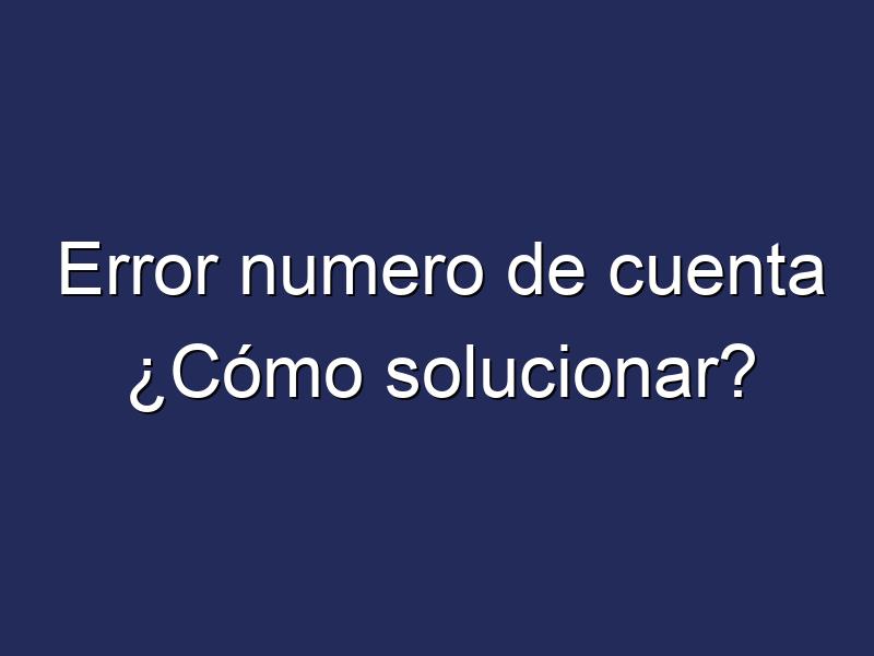Error numero de cuenta ¿Cómo solucionar?