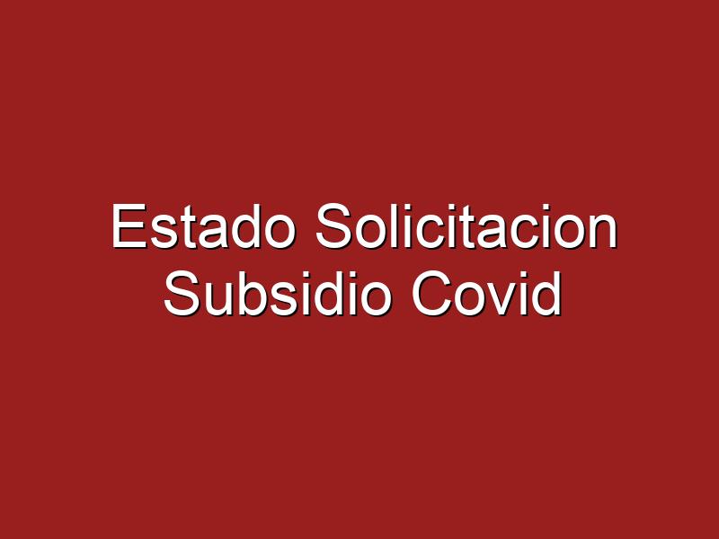 ¿Estado Solicitación Subsidio Covid?