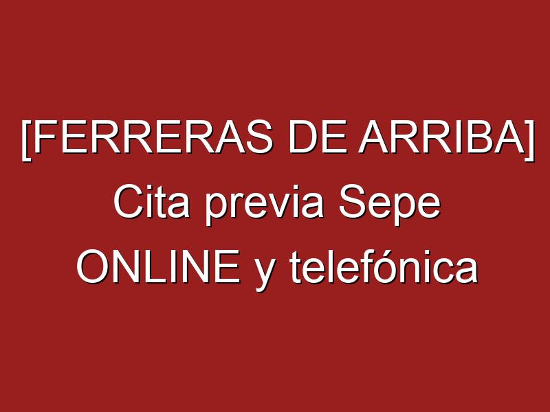 [FERRERAS DE ARRIBA] Cita previa Sepe ONLINE y telefónica