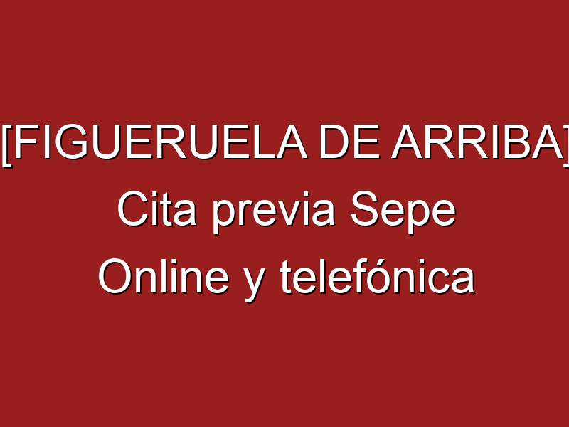 [FIGUERUELA DE ARRIBA] Cita previa Sepe Online y telefónica