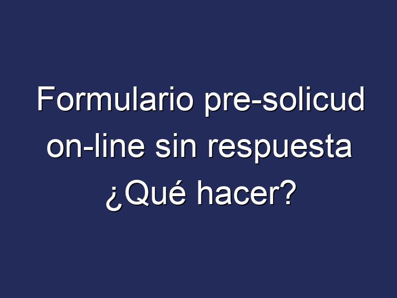 Formulario pre-solicud on-line sin respuesta ¿Qué hacer?