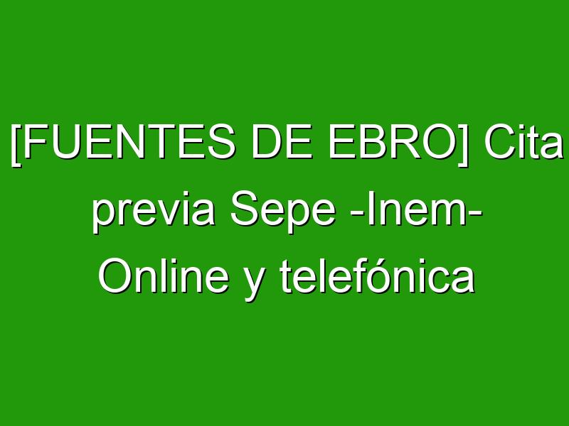 [FUENTES DE EBRO] Cita previa Sepe -Inem- Online y telefónica